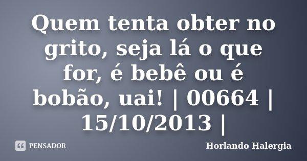 Quem tenta obter no grito, seja lá o que for, é bebê ou é bobão, uai! | 00664 | 15/10/2013 |... Frase de Horlando haleRgia.