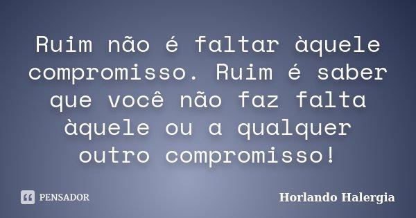 Ruim não é faltar àquele compromisso. Ruim é saber que você não faz falta àquele ou a qualquer outro compromisso!... Frase de Horlando haleRgia.