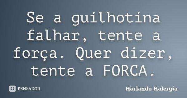 Se a guilhotina falhar, tente a força. Quer dizer, tente a FORCA.... Frase de Horlando Halergia.
