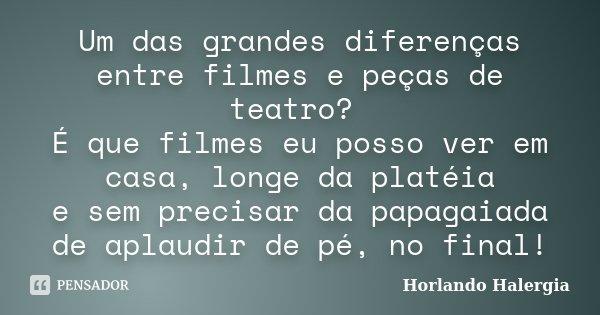 Um das grandes diferenças entre filmes e peças de teatro? É que filmes eu posso ver em casa, longe da platéia e sem precisar da papagaiada de aplaudir de pé, no... Frase de Horlando Halergia.