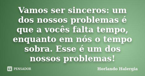 Vamos ser sinceros: um dos nossos problemas é que a vocês falta tempo, enquanto em nós o tempo sobra. Esse é um dos nossos problemas!... Frase de Horlando Halergia.
