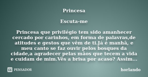 Princesa Escuta-me Princesa que privilégio tem sido amanhecer cercado por carinhos, em forma de palavras,de atitudes e gestos que vêm de ti.Já é manhã, e meu ca... Frase de horlando.
