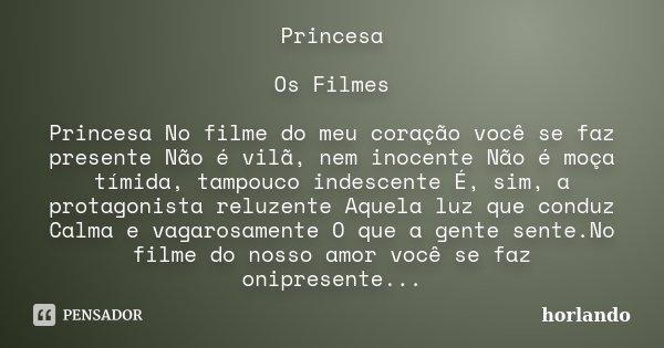 Princesa Os Filmes Princesa No filme do meu coração você se faz presente Não é vilã, nem inocente Não é moça tímida, tampouco indescente É, sim, a protagonista ... Frase de horlando.