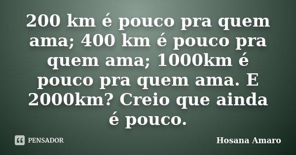 200 km é pouco pra quem ama; 400 km é pouco pra quem ama; 1000km é pouco pra quem ama. E 2000km? Creio que ainda é pouco.... Frase de Hosana Amaro.