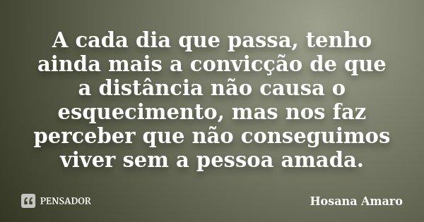 A cada dia que passa, tenho ainda mais a convicção de que a distância não causa o esquecimento, mas nos faz perceber que não conseguimos viver sem a pessoa amad... Frase de Hosana Amaro.