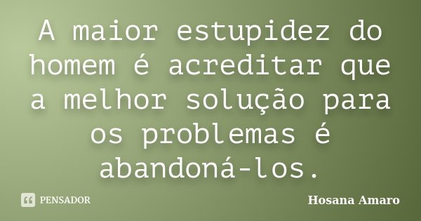 A maior estupidez do homem é acreditar que a melhor solução para os problemas é abandoná-los.... Frase de Hosana Amaro.