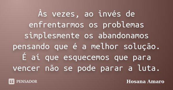 Às vezes, ao invés de enfrentarmos os problemas simplesmente os abandonamos pensando que é a melhor solução. É aí que esquecemos que para vencer não se pode par... Frase de Hosana Amaro.