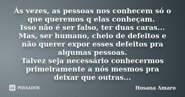 Às vezes, as pessoas nos conhecem só o que queremos q elas conheçam. Isso não é ser falso, ter duas caras... Mas, ser humano, cheio de defeitos e não querer exp... Frase de Hosana Amaro.