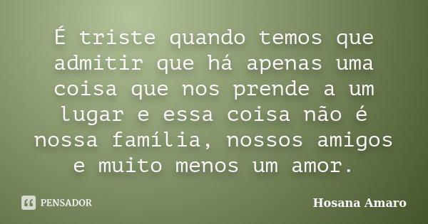 É triste quando temos que admitir que há apenas uma coisa que nos prende a um lugar e essa coisa não é nossa família, nossos amigos e muito menos um amor.... Frase de Hosana Amaro.