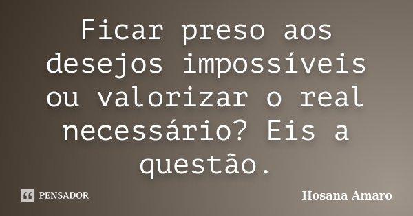 Ficar preso aos desejos impossíveis ou valorizar o real necessário? Eis a questão.... Frase de Hosana Amaro.