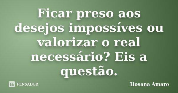 Ficar preso aos desejos impossíves ou valorizar o real necessário? Eis a questão.... Frase de Hosana Amaro.