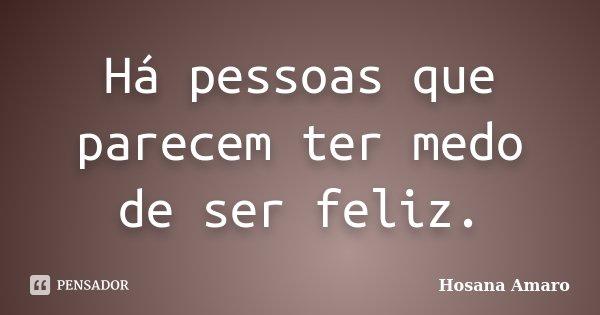 Há pessoas que parecem ter medo de ser feliz.... Frase de Hosana Amaro.