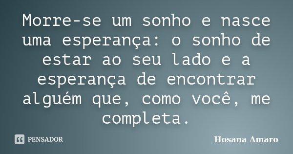 Morre-se um sonho e nasce uma esperança: o sonho de estar ao seu lado e a esperança de encontrar alguém que, como você, me completa.... Frase de Hosana Amaro.