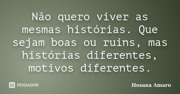 Não quero viver as mesmas histórias. Que sejam boas ou ruins, mas histórias diferentes, motivos diferentes.... Frase de Hosana Amaro.