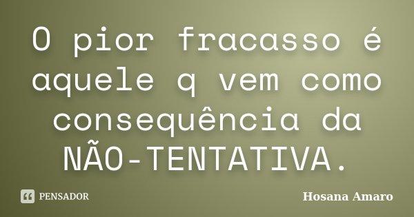 O pior fracasso é aquele q vem como consequência da NÃO-TENTATIVA.... Frase de Hosana Amaro.