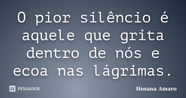O pior silêncio é aquele que grita dentro de nós e ecoa nas lágrimas.... Frase de Hosana Amaro.