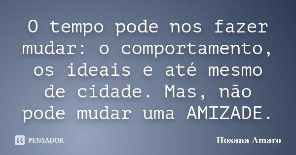 O tempo pode nos fazer mudar: o comportamento, os ideais e até mesmo de cidade. Mas, não pode mudar uma AMIZADE.... Frase de Hosana Amaro.
