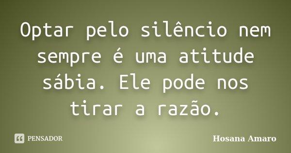 Optar pelo silêncio nem sempre é uma atitude sábia. Ele pode nos tirar a razão.... Frase de Hosana Amaro.