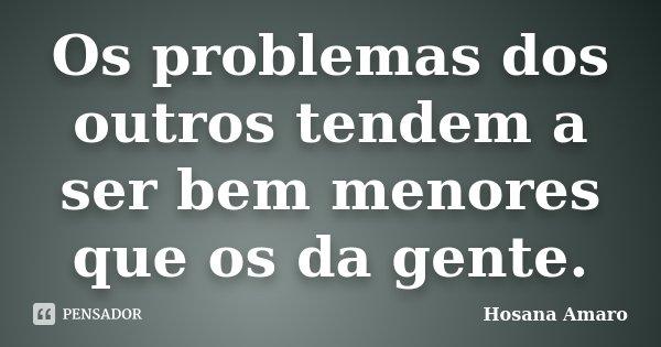 Os problemas dos outros tendem a ser bem menores que os da gente.... Frase de Hosana Amaro.