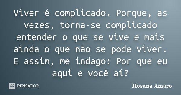 Viver é complicado. Porque, as vezes, torna-se complicado entender o que se vive e mais ainda o que não se pode viver. E assim, me indago: Por que eu aqui e voc... Frase de Hosana Amaro.