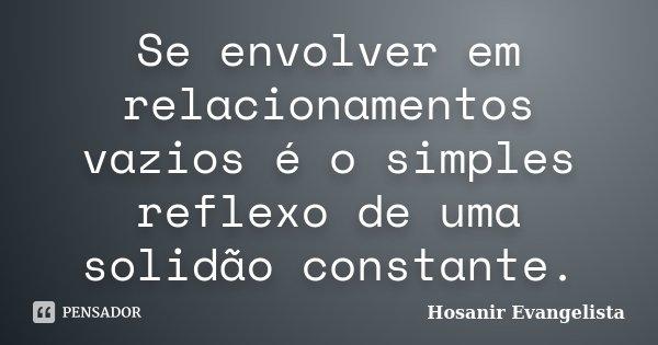 Se envolver em relacionamentos vazios é o simples reflexo de uma solidão constante.... Frase de Hosanir Evangelista.
