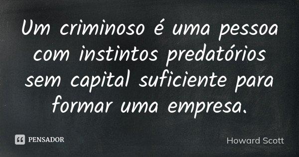 Um criminoso é uma pessoa com instintos predatórios sem capital suficiente para formar uma empresa.... Frase de Howard Scott.