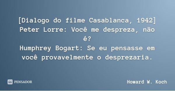 [Dialogo do filme Casablanca, 1942] Peter Lorre: Você me despreza, não é? Humphrey Bogart: Se eu pensasse em você provavelmente o desprezaria.... Frase de Howard W. Koch.