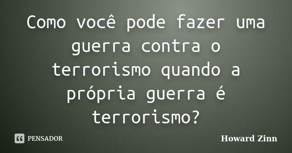 Como você pode fazer uma guerra contra o terrorismo quando a própria guerra é terrorismo?... Frase de Howard Zinn.