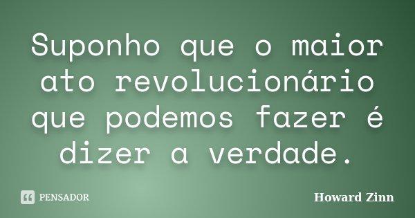 Suponho que o maior ato revolucionário que podemos fazer é dizer a verdade.... Frase de Howard Zinn.