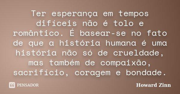 Ter esperança em tempos difíceis não é tolo e romântico. É basear-se no fato de que a história humana é uma história não só de crueldade, mas também de compaixã... Frase de Howard Zinn.