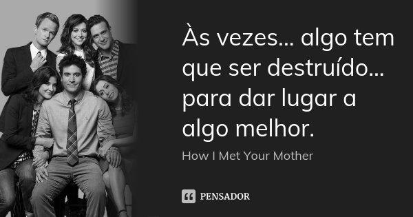 às Vezes Algo Tem Que Ser How I Met Your Mother