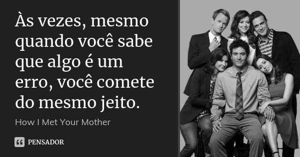 às Vezes Mesmo Quando Você Sabe Que How I Met Your Mother