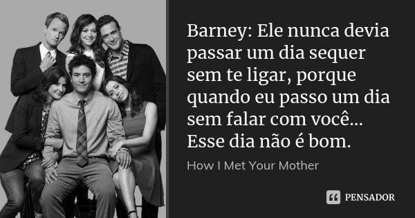 Barney: Ele nunca devia passar um dia sequer sem te ligar, porque quando eu passo um dia sem falar com você... Esse dia não é bom.... Frase de How I Met Your Mother.