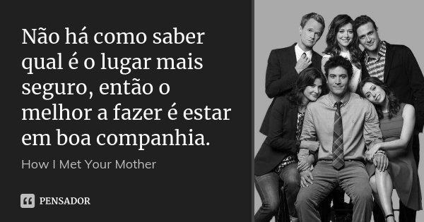 Não há como saber qual é o lugar mais seguro, então o melhor a fazer é estar em boa companhia.... Frase de How I Met Your Mother.