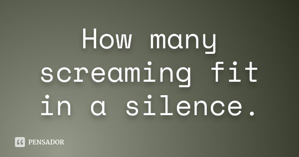 How many screaming fit in a silence.... Frase de desconhecido.