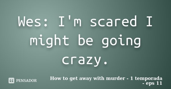 Wes Im Scared I Might Be Going Crazy How To Get Away With Murder