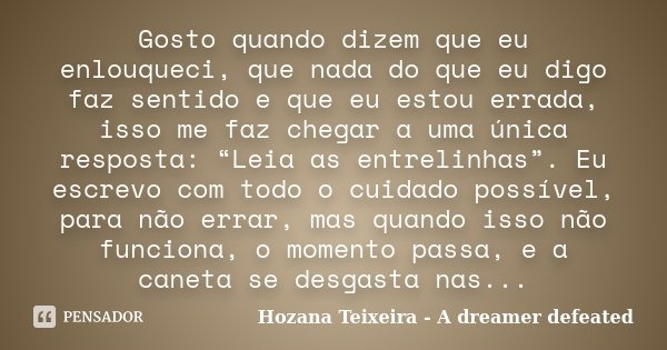 """Gosto quando dizem que eu enlouqueci, que nada do que eu digo faz sentido e que eu estou errada, isso me faz chegar a uma única resposta: """"Leia as entrelinhas"""".... Frase de Hozana Teixeira - A dreamer defeated."""