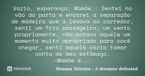 Vazio, esperança: Mamãe.: Sentei no vão da porta e encarei a separação de madeira que a levava ao corredor, senti um frio passageiro, um vento propriamente, não... Frase de Hozana Teixeira - A dreamer defeated.