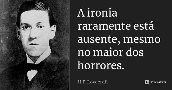 A ironia raramente está ausente, mesmo no maior dos horrores.... Frase de H.P. Lovecraft.