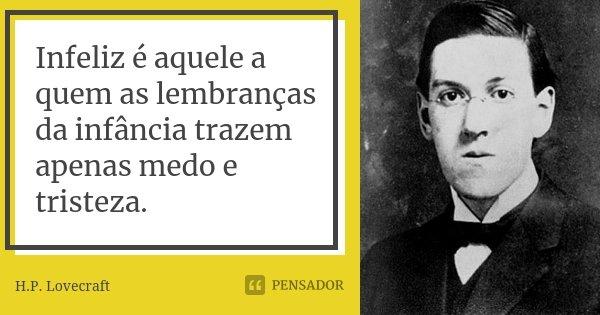 Infeliz é aquele a quem as lembranças da infância trazem apenas medo e tristeza.... Frase de H.P. Lovecraft.