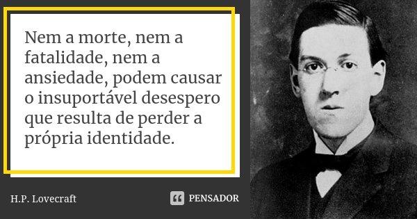 Nem a morte, nem a fatalidade, nem a ansiedade, podem causar o insuportável desespero que resulta de perder a própria identidade.... Frase de H.P. Lovecraft.