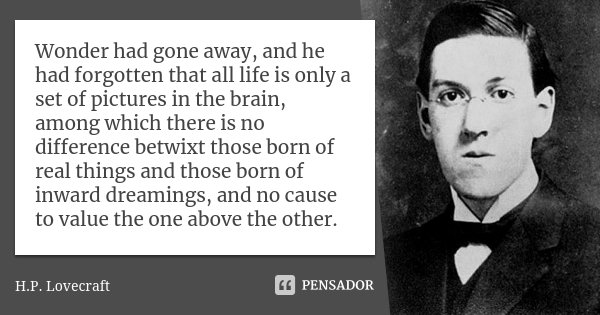Wonder had gone away, and he had forgotten that all life is only a set of pictures in the brain, among which there is no difference betwixt those born of real t... Frase de H. P. Lovecraft.