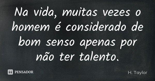 Na vida, muitas vezes o homem é considerado de bom senso apenas por não ter talento.... Frase de H. Taylor.