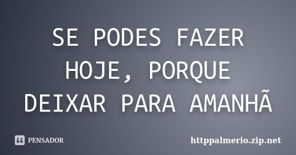 SE PODES FAZER HOJE, PORQUE DEIXAR PARA AMANHÃ... Frase de httppalmerio.zip.net.