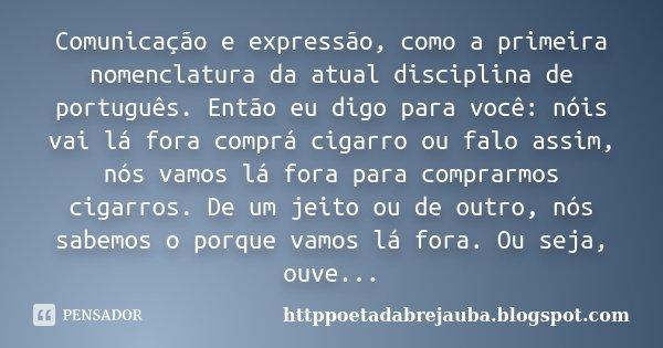 Comunicação e expressão, como a primeira nomenclatura da atual disciplina de português. Então eu digo para você: nóis vai lá fora comprá cigarro ou falo assim, ... Frase de httppoetadabrejauba.blogspot.com.