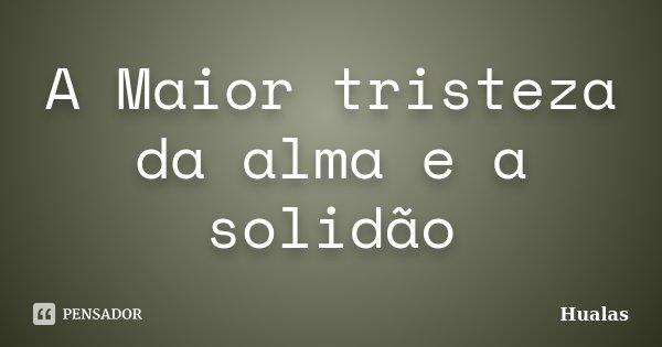 A Maior tristeza da alma e a solidão... Frase de Hualas.