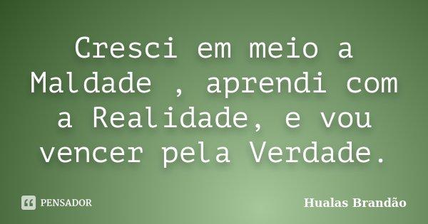 Cresci em meio a Maldade , aprendi com a Realidade, e vou vencer pela Verdade.... Frase de Hualas Brandão.
