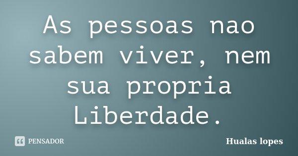 As pessoas nao sabem viver, nem sua propria Liberdade.... Frase de Hualas Lopes.