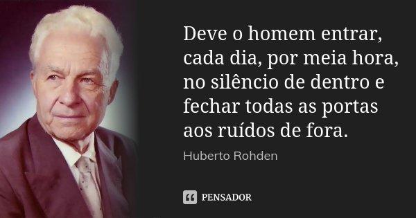 Deve o homem entrar, cada dia, por meia hora, no silêncio de dentro e fechar todas as portas aos ruídos de fora.... Frase de Huberto Rohden.