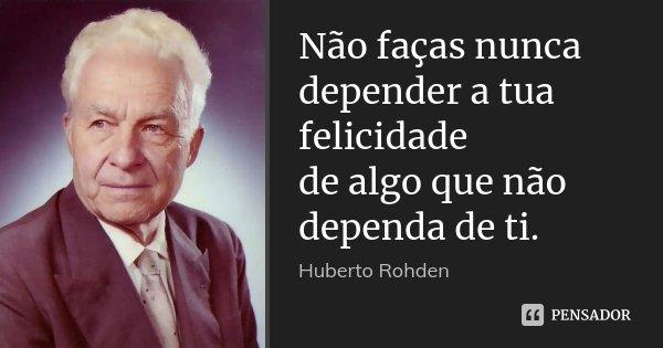Não faças nunca depender a tua felicidade de algo que não dependa de ti.... Frase de Huberto Rohden.